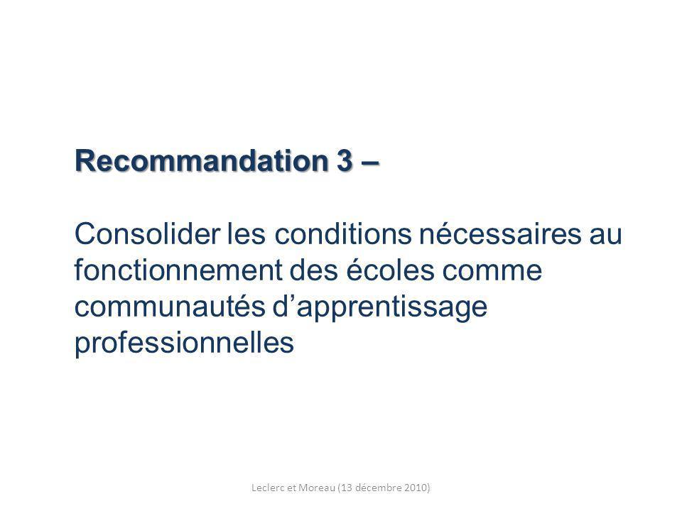 Recommandation 3 – Recommandation 3 – Consolider les conditions nécessaires au fonctionnement des écoles comme communautés dapprentissage professionnelles Leclerc et Moreau (13 décembre 2010)