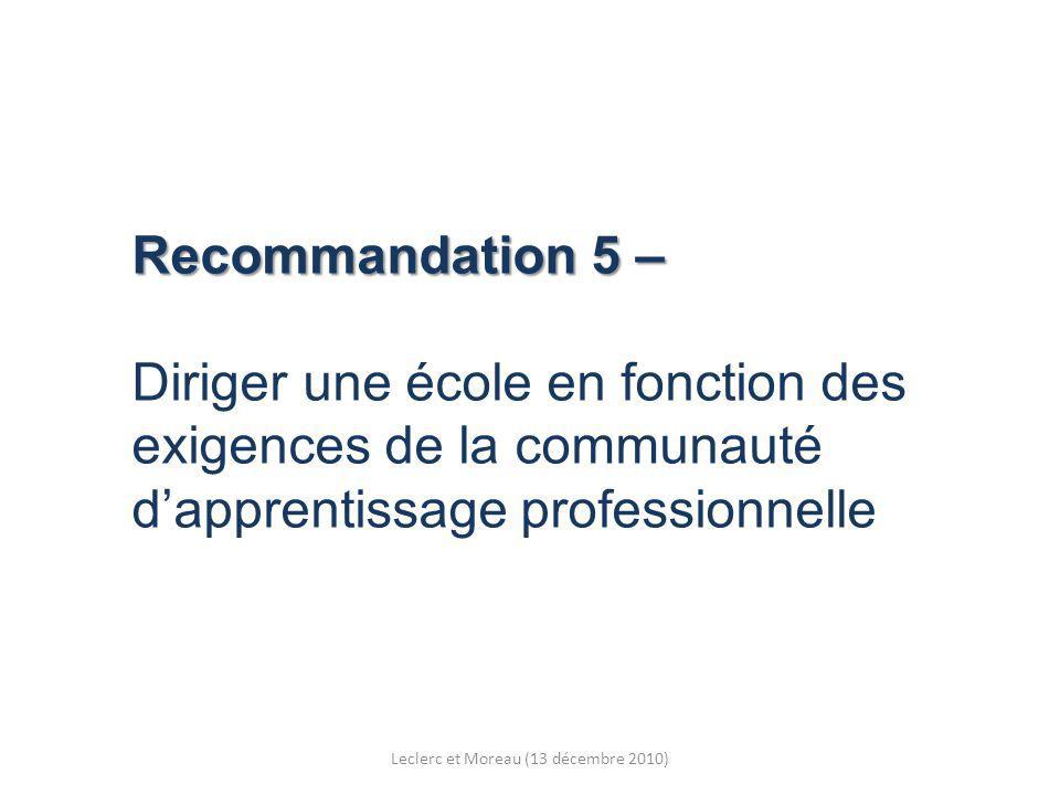 Recommandation 5 – Recommandation 5 – Diriger une école en fonction des exigences de la communauté dapprentissage professionnelle Leclerc et Moreau (13 décembre 2010)