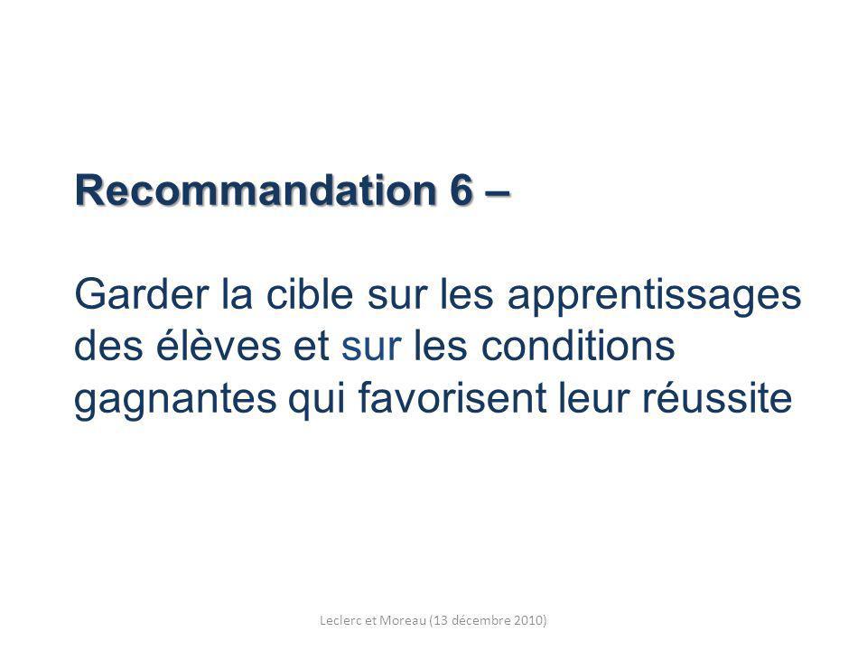 Recommandation 6 – Recommandation 6 – Garder la cible sur les apprentissages des élèves et sur les conditions gagnantes qui favorisent leur réussite Leclerc et Moreau (13 décembre 2010)
