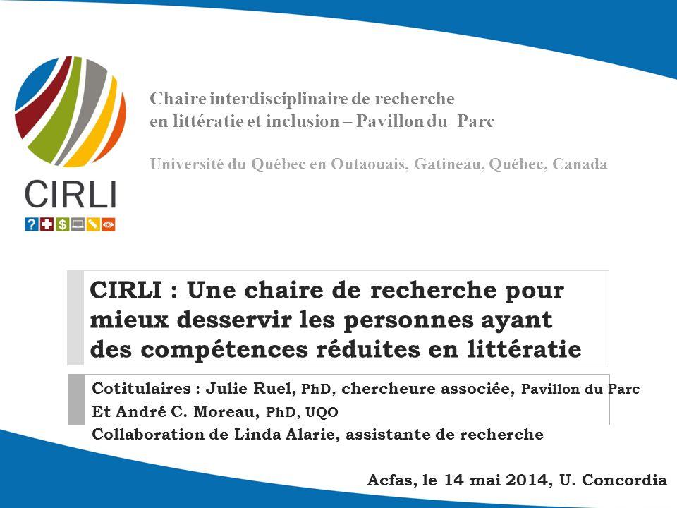 CIRLI : Une chaire de recherche pour mieux desservir les personnes ayant des compétences réduites en littératie Cotitulaires : Julie Ruel, PhD, chercheure associée, Pavillon du Parc Et André C.