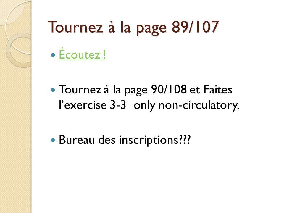Tournez à la page 89/107 Écoutez ! Tournez à la page 90/108 et Faites lexercise 3-3 only non-circulatory. Bureau des inscriptions???