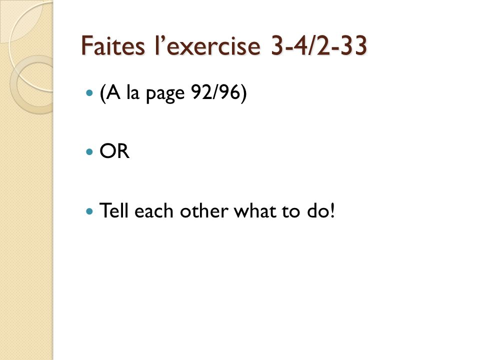 Faites lexercise 3-4/2-33 (A la page 92/96) OR Tell each other what to do!