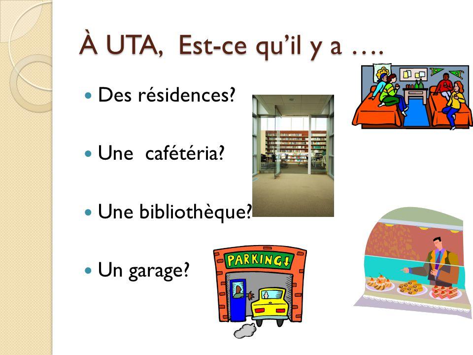 À UTA, Est-ce quil y a …. Des résidences? Une cafétéria? Une bibliothèque? Un garage?
