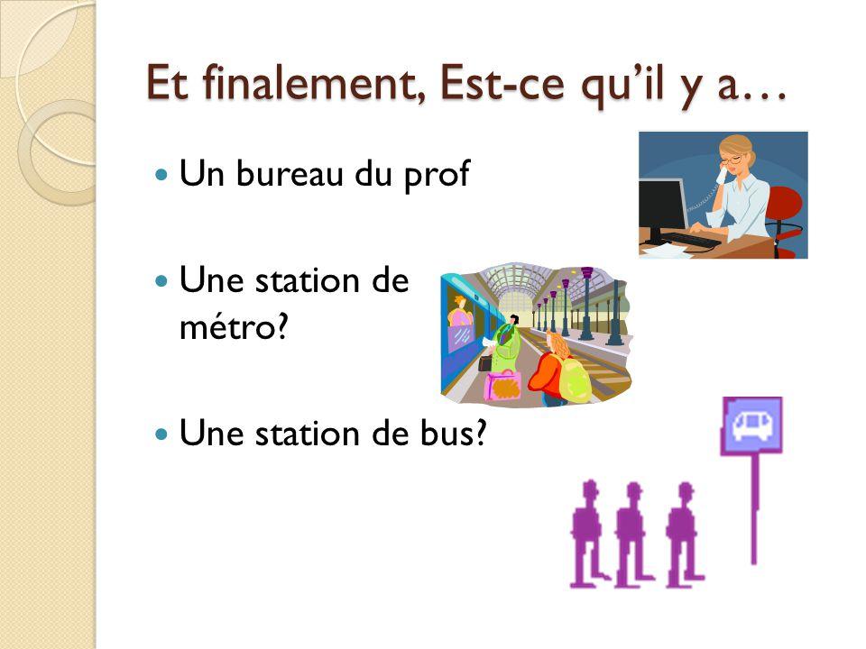 Et finalement, Est-ce quil y a… Un bureau du prof Une station de métro? Une station de bus?