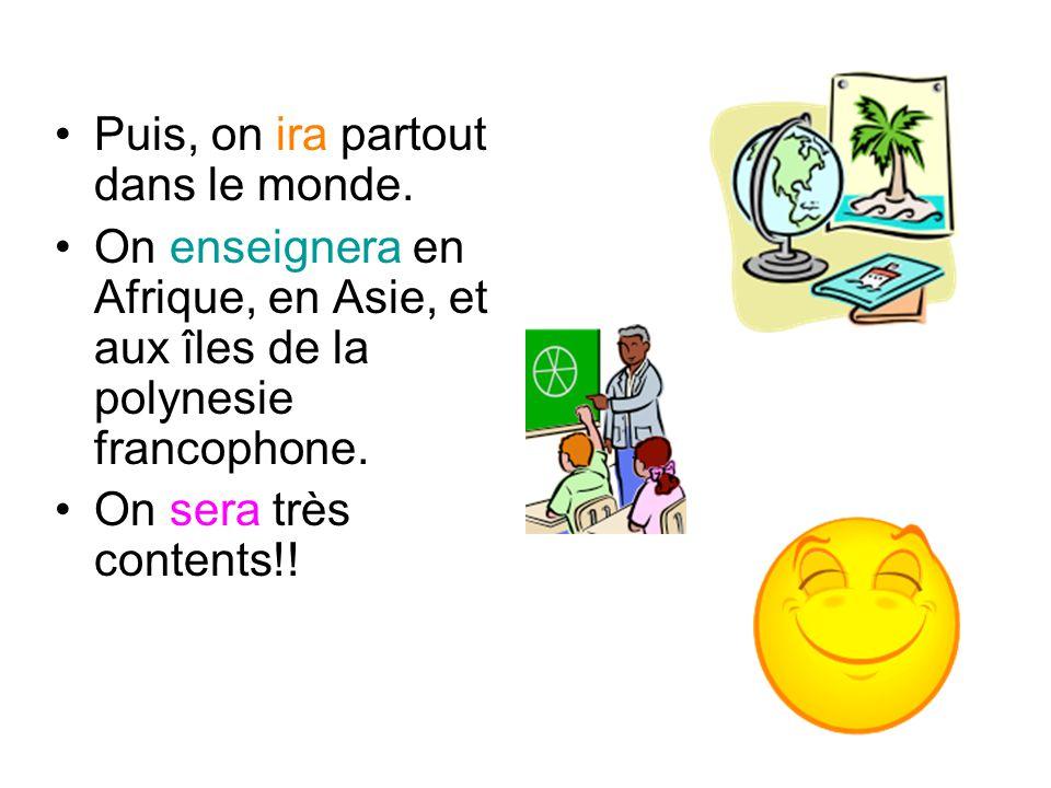 Puis, on ira partout dans le monde. On enseignera en Afrique, en Asie, et aux îles de la polynesie francophone. On sera très contents!!