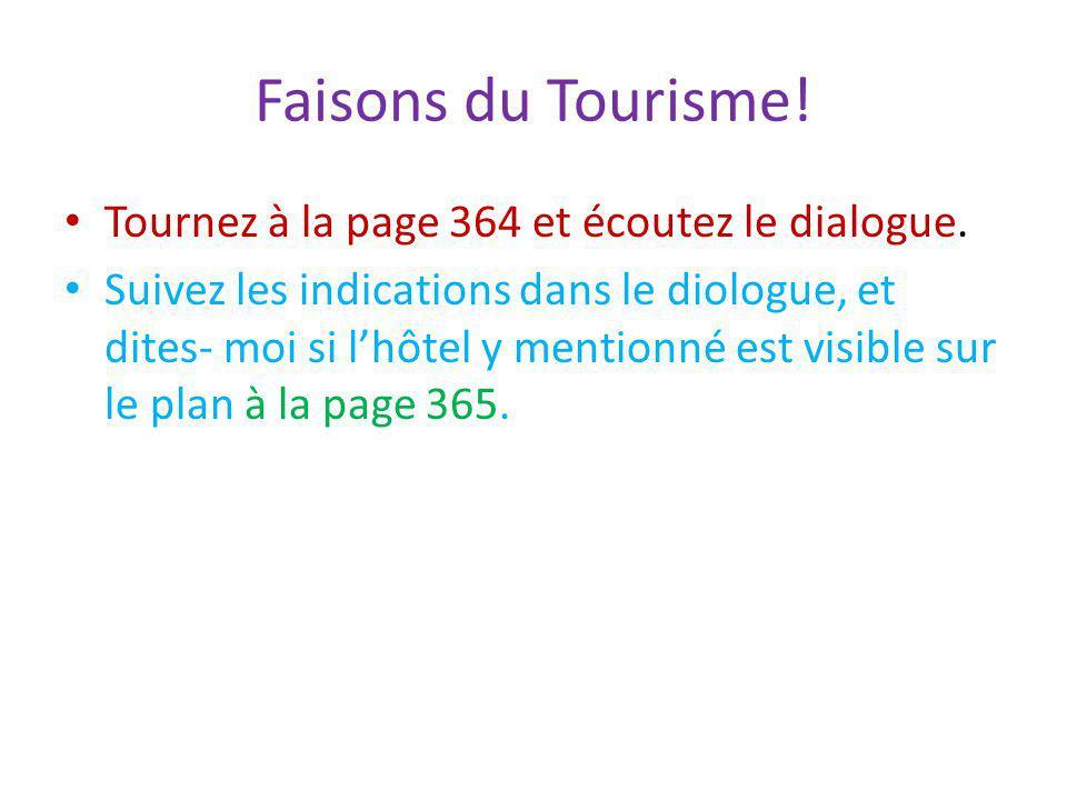 Faisons du Tourisme! Tournez à la page 364 et écoutez le dialogue. Suivez les indications dans le diologue, et dites- moi si lhôtel y mentionné est vi