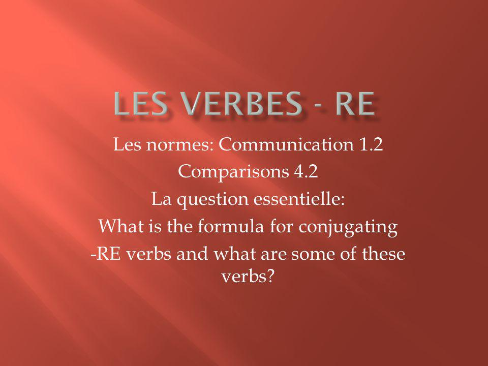 Les normes: Communication 1.2 Comparisons 4.2 La question essentielle: What is the formula for conjugating -RE verbs and what are some of these verbs?