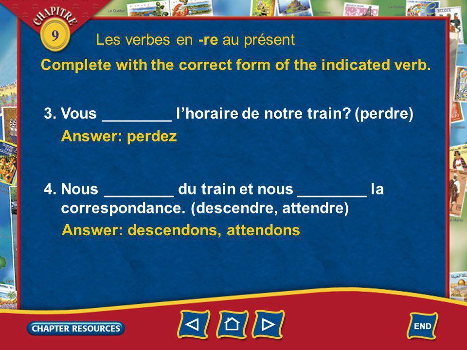 9 3. Vous ________ lhoraire de notre train? (perdre) Answer: perdez Les verbes en -re au présent Complete with the correct form of the indicated verb.