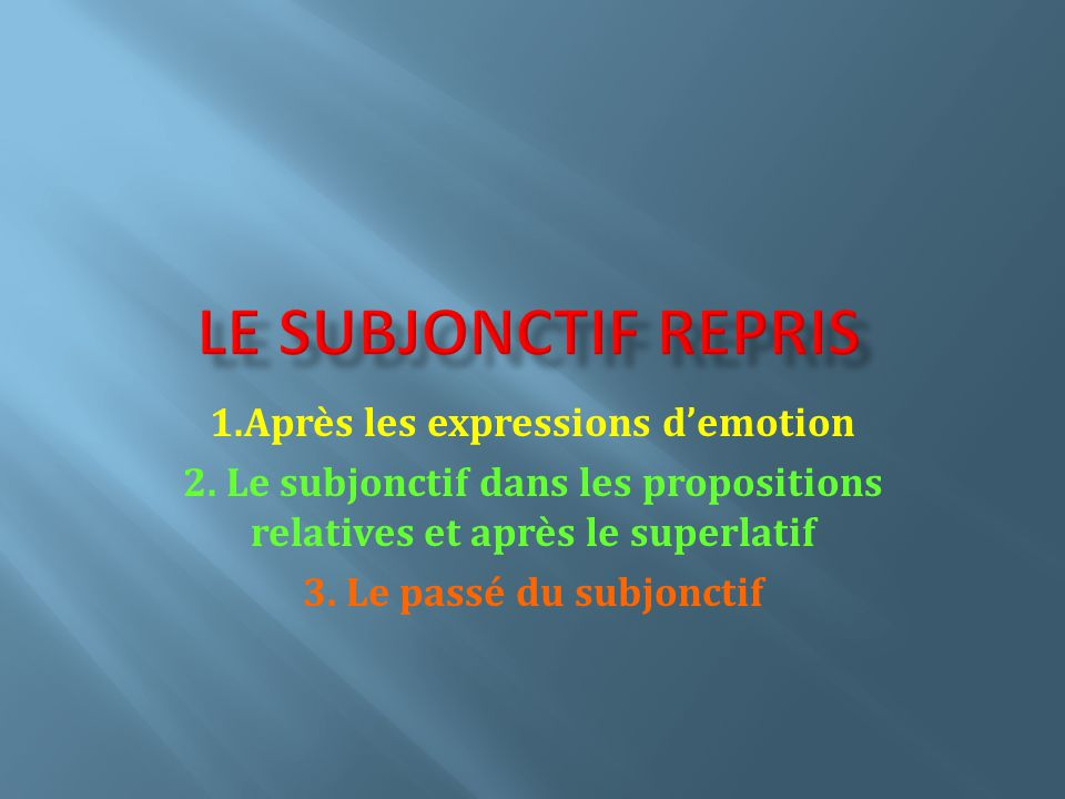 1.Après les expressions demotion 2. Le subjonctif dans les propositions relatives et après le superlatif 3. Le passé du subjonctif