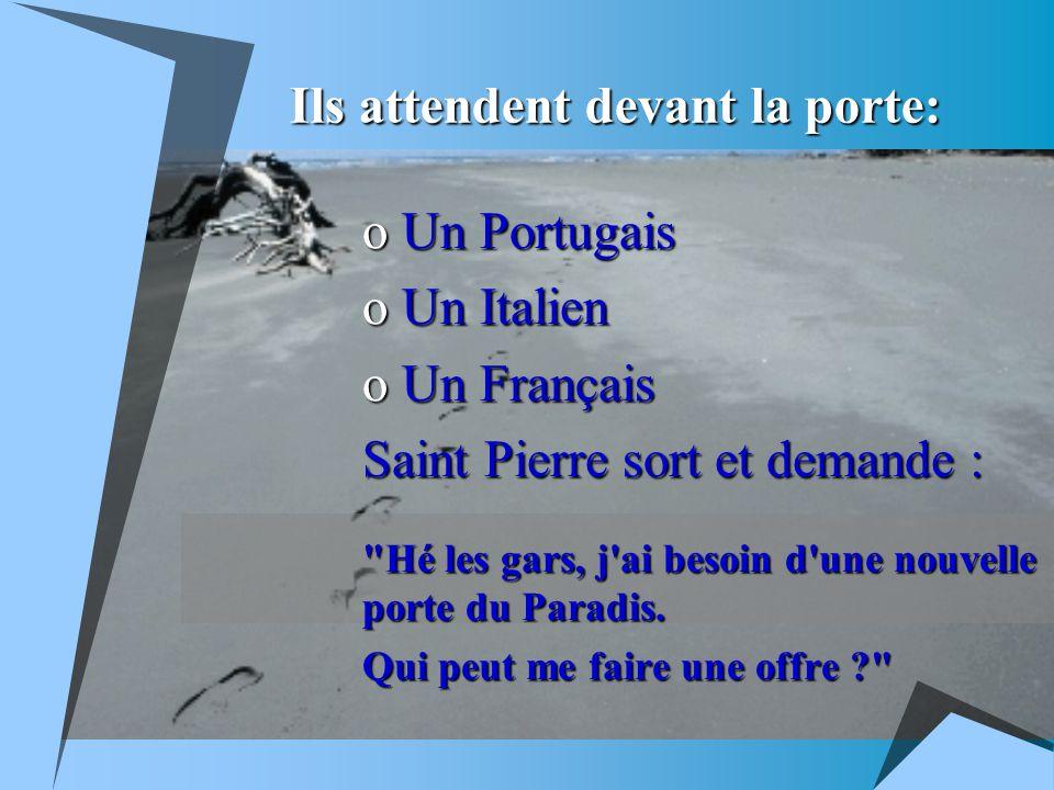 Ils attendent devant la porte: o Un Portugais o Un Italien o Un Français Saint Pierre sort et demande : Hé les gars, j ai besoin d une nouvelle porte du Paradis.