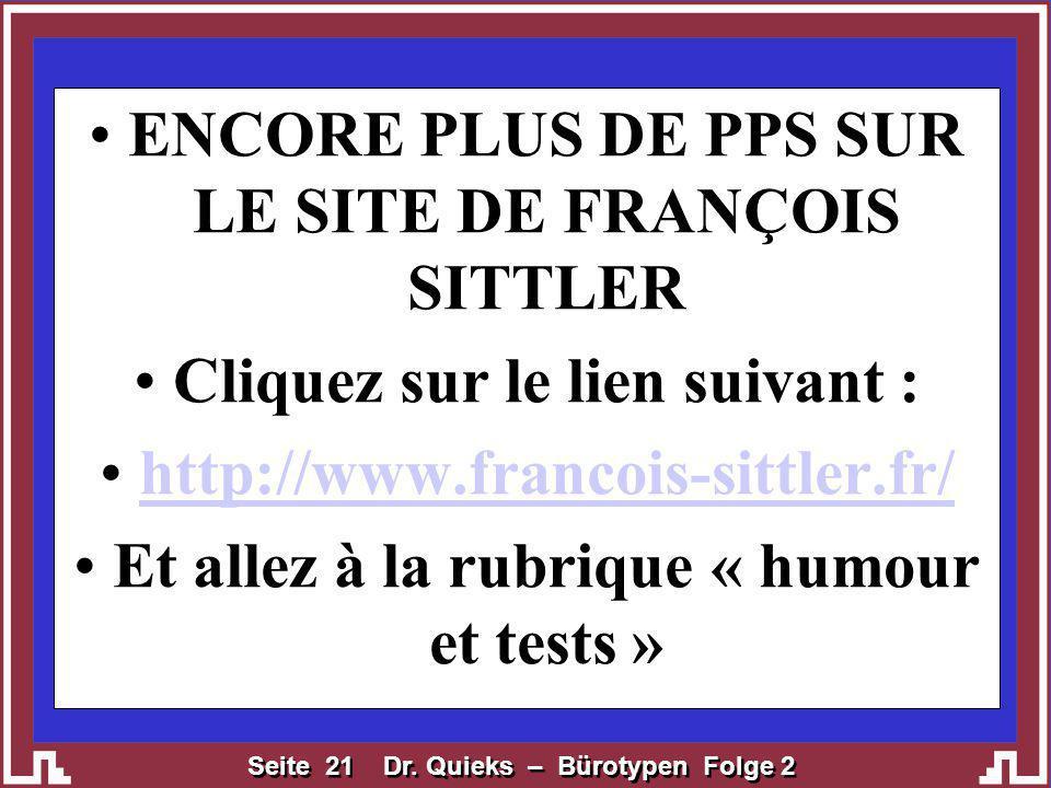 Seite 21 Dr. Quieks – Bürotypen Folge 2 ENCORE PLUS DE PPS SUR LE SITE DE FRANÇOIS SITTLER Cliquez sur le lien suivant : http://www.francois-sittler.f