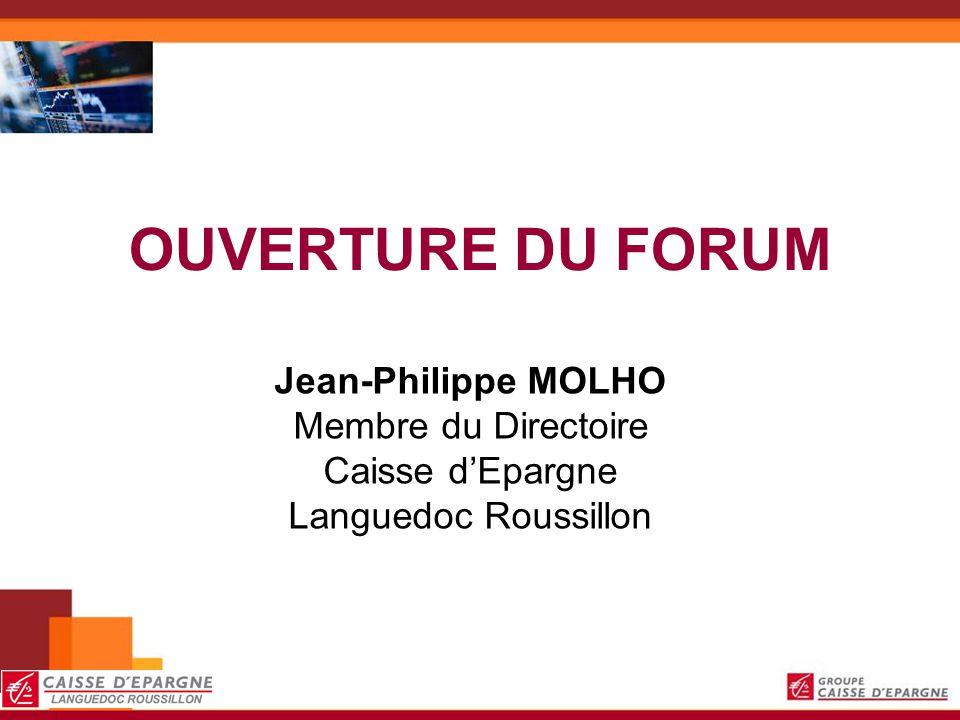 OUVERTURE DU FORUM Jean-Philippe MOLHO Membre du Directoire Caisse dEpargne Languedoc Roussillon