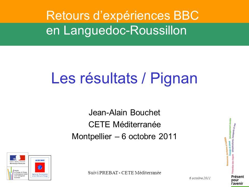 6 octobre 2011 Suivi PREBAT - CETE Méditerranée Les r é sultats / Pignan Jean-Alain Bouchet CETE Méditerranée Montpellier – 6 octobre 2011 Retours dexpériences BBC en Languedoc-Roussillon