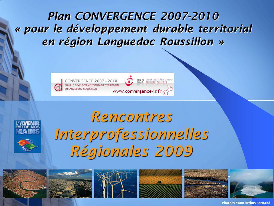 Rencontres Interprofessionnelles Régionales 2009 Photo © Yann Arthus-Bertrand Plan CONVERGENCE 2007-2010 « pour le développement durable territorial en région Languedoc Roussillon » www.convergence-lr.fr