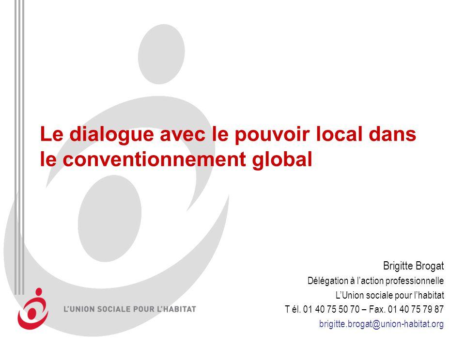 Le dialogue avec le pouvoir local dans le conventionnement global Brigitte Brogat Délégation à laction professionnelle LUnion sociale pour lhabitat T él.
