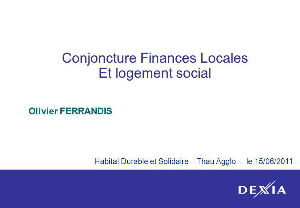 1 Conjoncture Finances Locales Et logement social Olivier FERRANDIS Habitat Durable et Solidaire – Thau Agglo – le 15/06/2011 -