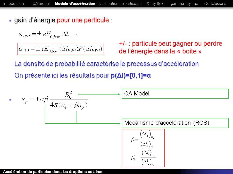 Le modèle exposé permet de reproduire de nombreuses observations (pentes X pour certains événements, rapport de raies gamma, énergie contenue dans les particules…) Due a lhypothèse p(Δl)=[0,1] qui ne tient pas compte de la dépendance aux conditions initiales et des trajectoires chaotiques des particules dans une RCS Cependant, les pentes X calculées sont trop plates dans la plupart des cas CA modelModèle daccélérationDistribution de particulesConclusionsIntroductionX-ray fluxgamma-ray flux Accélération de particules dans les éruptions solaires