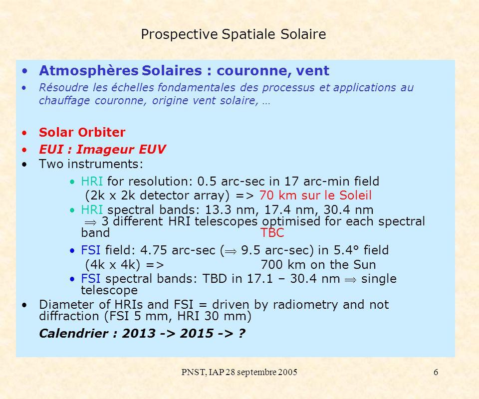 PNST, IAP 28 septembre 20057 Prospective Spatiale Solaire Atmosphères Solaires : couronne ; région de transition Résoudre les échelles fondamentales des processus et applications au chauffage couronne, origine vent solaire, … Solar Orbiter EUS : Spectro EUV Observer la distribution sur le champ des raies des ions venant de différentes températures.