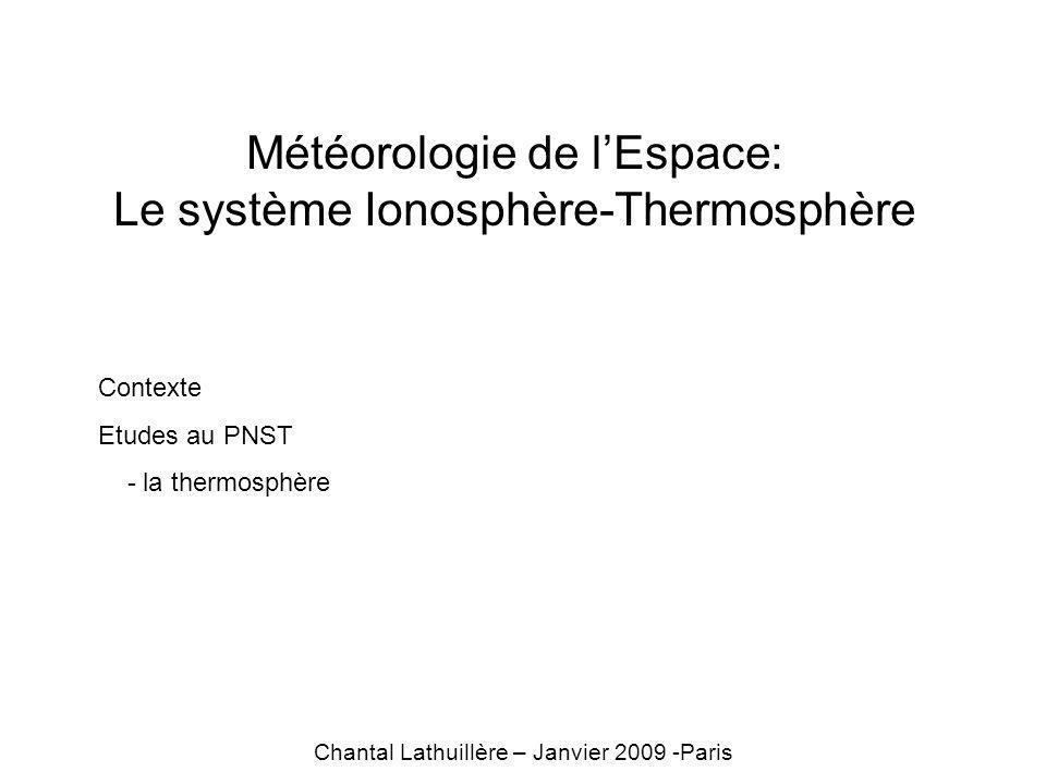 Météorologie de lEspace: Le système Ionosphère-Thermosphère Chantal Lathuillère – Janvier 2009 -Paris Contexte Etudes au PNST - la thermosphère