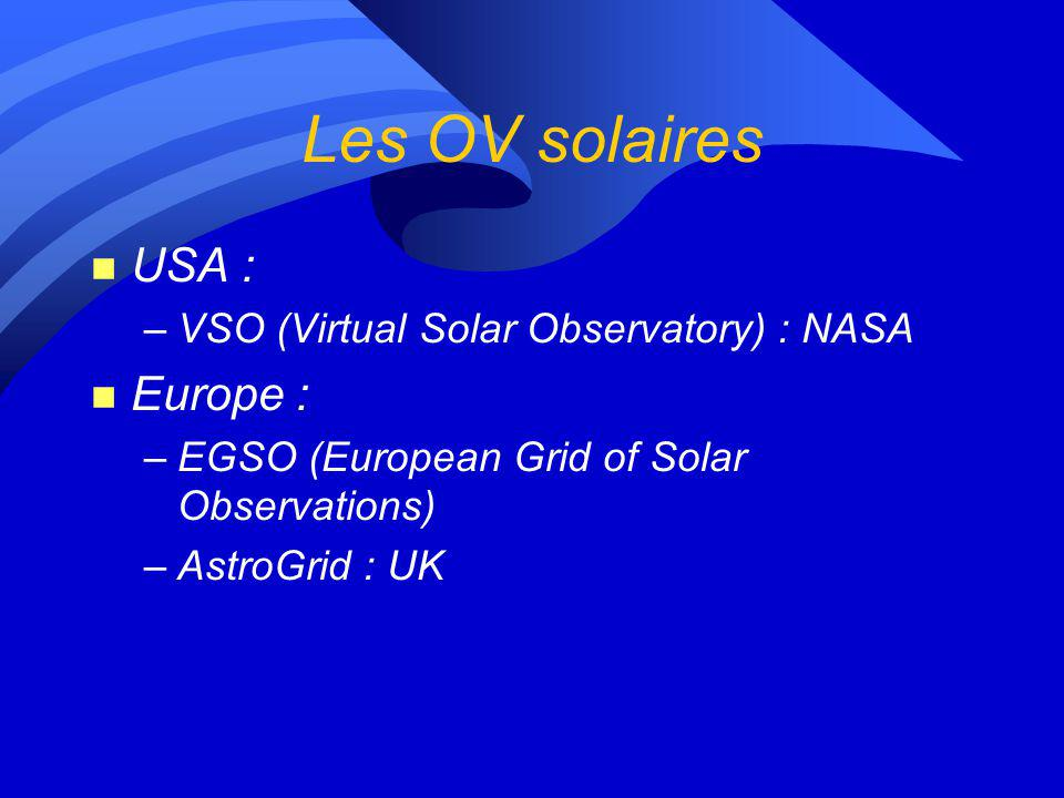 Les OV solaires n USA : –VSO (Virtual Solar Observatory) : NASA n Europe : –EGSO (European Grid of Solar Observations) –AstroGrid : UK