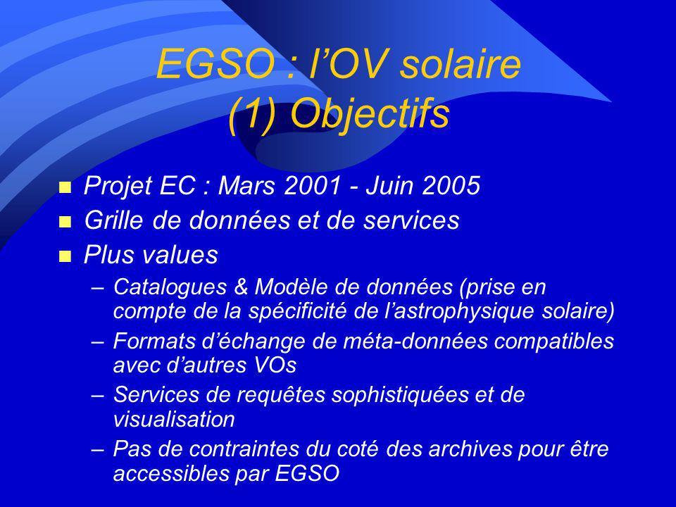 EGSO : lOV solaire (1) Objectifs n Projet EC : Mars 2001 - Juin 2005 n Grille de données et de services n Plus values –Catalogues & Modèle de données (prise en compte de la spécificité de lastrophysique solaire) –Formats déchange de méta-données compatibles avec dautres VOs –Services de requêtes sophistiquées et de visualisation –Pas de contraintes du coté des archives pour être accessibles par EGSO