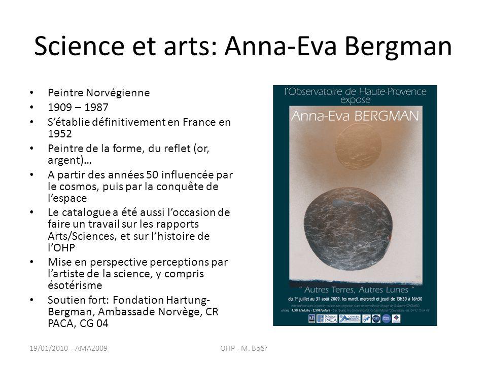 Science et arts: Anna-Eva Bergman Peintre Norvégienne 1909 – 1987 Sétablie définitivement en France en 1952 Peintre de la forme, du reflet (or, argent)… A partir des années 50 influencée par le cosmos, puis par la conquête de lespace Le catalogue a été aussi loccasion de faire un travail sur les rapports Arts/Sciences, et sur lhistoire de lOHP Mise en perspective perceptions par lartiste de la science, y compris ésotérisme Soutien fort: Fondation Hartung- Bergman, Ambassade Norvège, CR PACA, CG 04 19/01/2010 - AMA2009OHP - M.