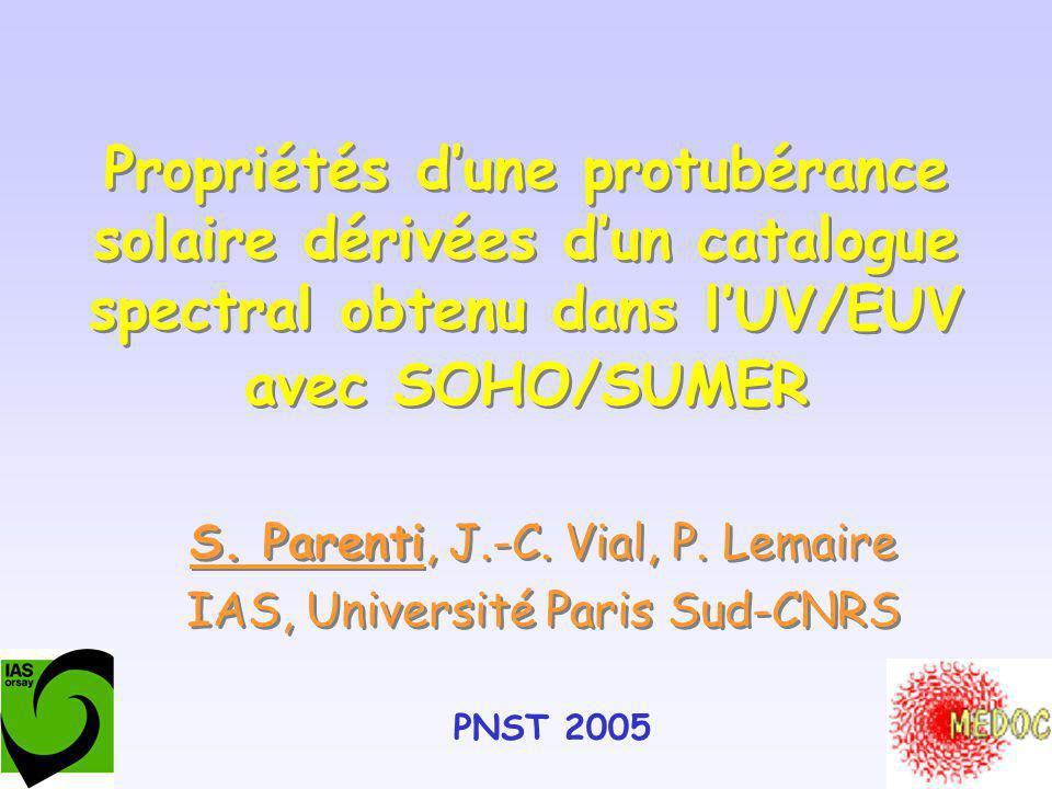 Propriétés dune protubérance solaire dérivées dun catalogue spectral obtenu dans lUV/EUV avec SOHO/SUMER S. Parenti, J.-C. Vial, P. Lemaire IAS, Unive