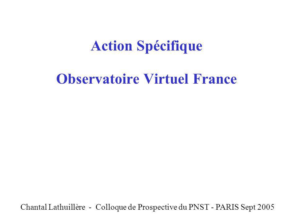 Action Spécifique Observatoire Virtuel France C Chantal Lathuillère - Colloque de Prospective du PNST - PARIS Sept 2005