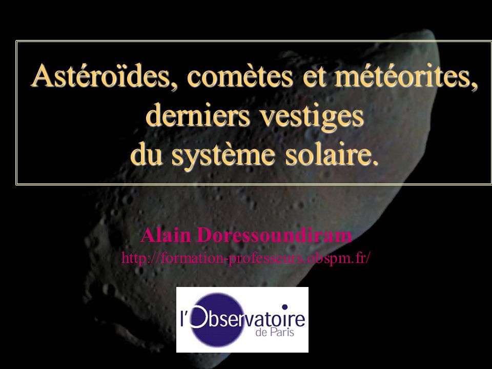 Astéroïdes, comètes et météorites, derniers vestiges du système solaire. Alain Doressoundiram http://formation-professeurs.obspm.fr/