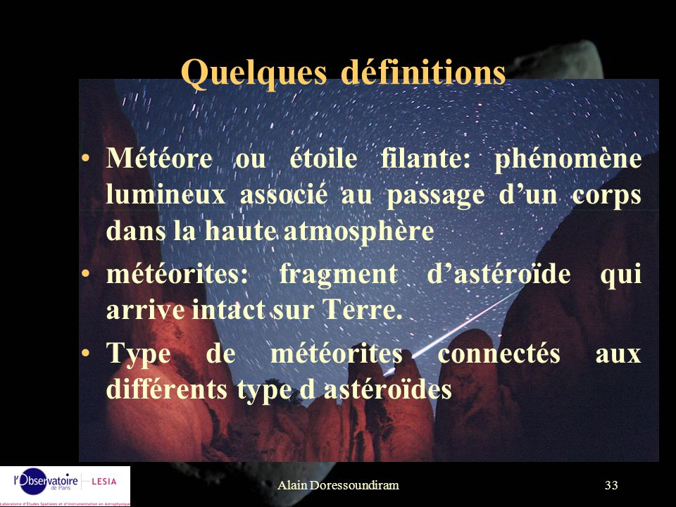 Alain Doressoundiram33 Météore ou étoile filante: phénomène lumineux associé au passage dun corps dans la haute atmosphère météorites: fragment dastér