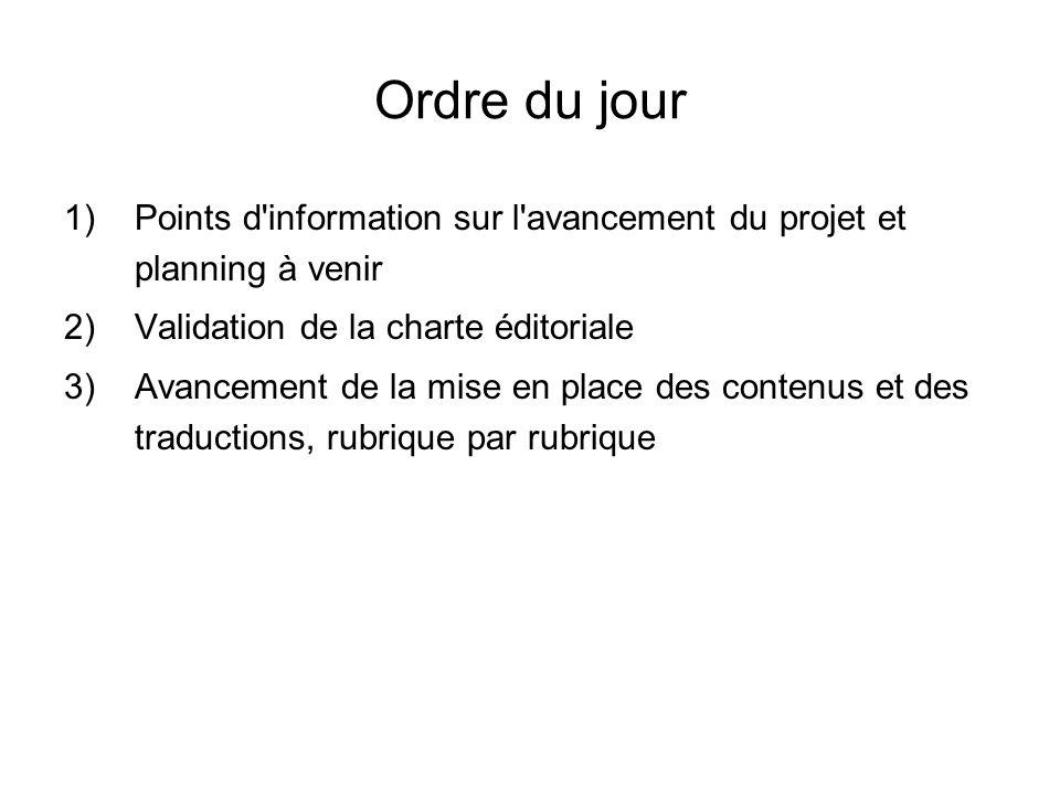 Ordre du jour 1)Points d information sur l avancement du projet et planning à venir 2)Validation de la charte éditoriale 3)Avancement de la mise en place des contenus et des traductions, rubrique par rubrique