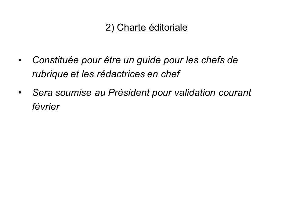 2) Charte éditoriale Constituée pour être un guide pour les chefs de rubrique et les rédactrices en chef Sera soumise au Président pour validation courant février