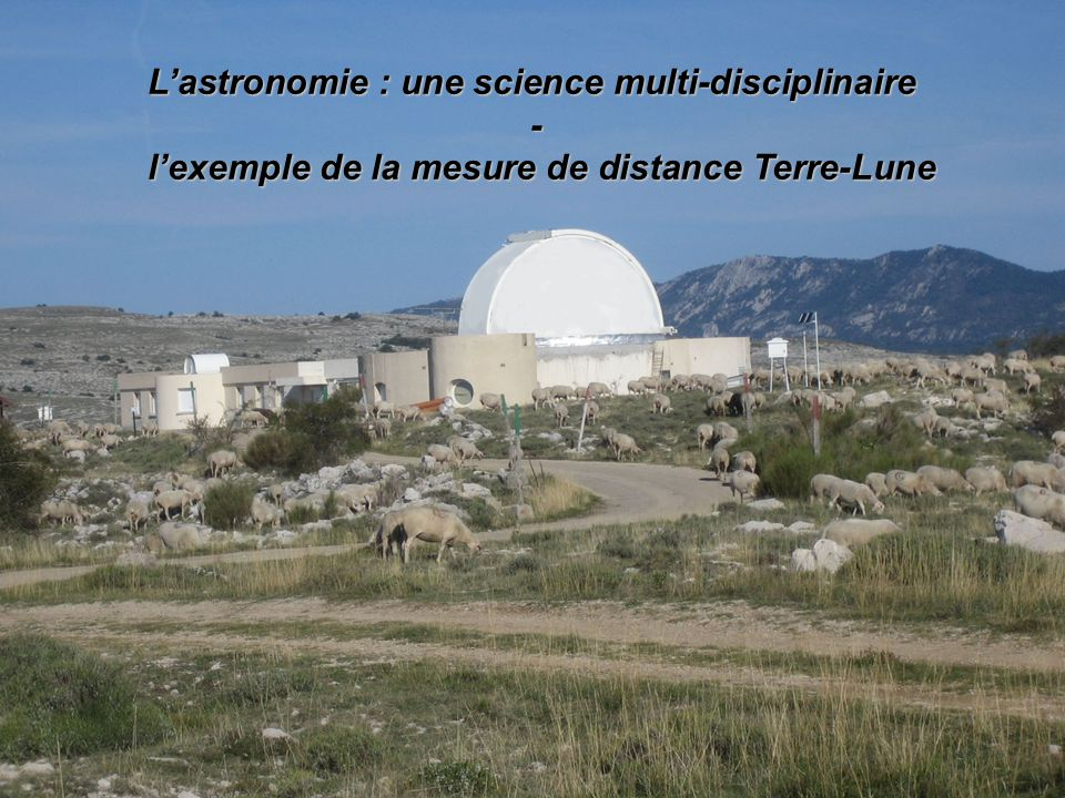 Lastronomie : une science multi-disciplinaire - lexemple de la mesure de distance Terre-Lune lexemple de la mesure de distance Terre-Lune