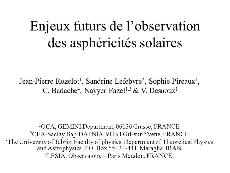 Enjeux futurs de lobservation des asphéricités solaires Jean-Pierre Rozelot 1, Sandrine Lefebvre 2, Sophie Pireaux 1, C. Badache 4, Nayyer Fazel 1,3 &