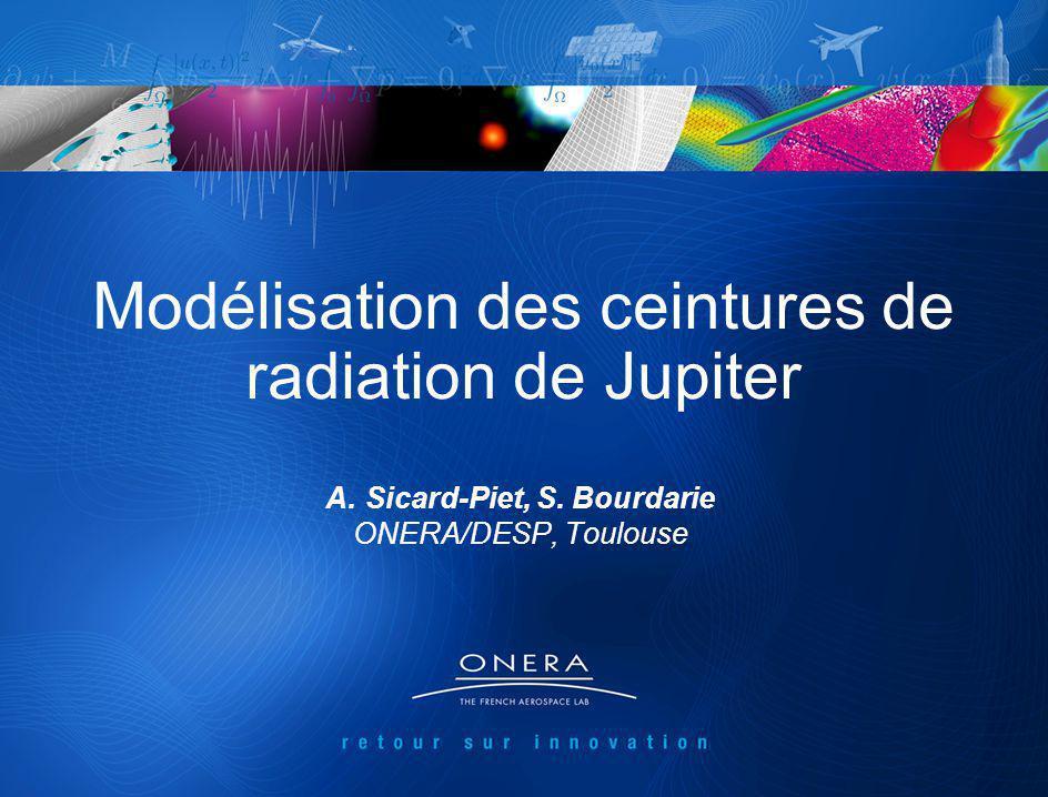 Exploration Radio et Plasma des magnétosphère de Jupiter et de Ganymède 14-15/03/2011 1 Modélisation des ceintures de radiation de Jupiter A.Sicard-Piet, S.
