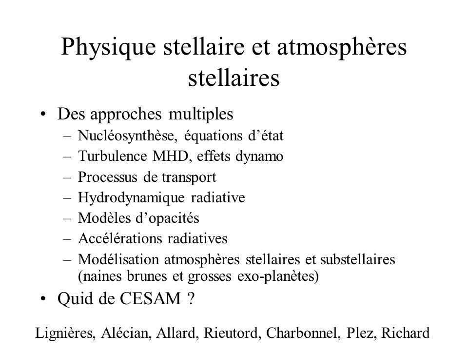 Physique stellaire et atmosphères stellaires Des approches multiples –Nucléosynthèse, équations détat –Turbulence MHD, effets dynamo –Processus de transport –Hydrodynamique radiative –Modèles dopacités –Accélérations radiatives –Modélisation atmosphères stellaires et substellaires (naines brunes et grosses exo-planètes) Quid de CESAM .