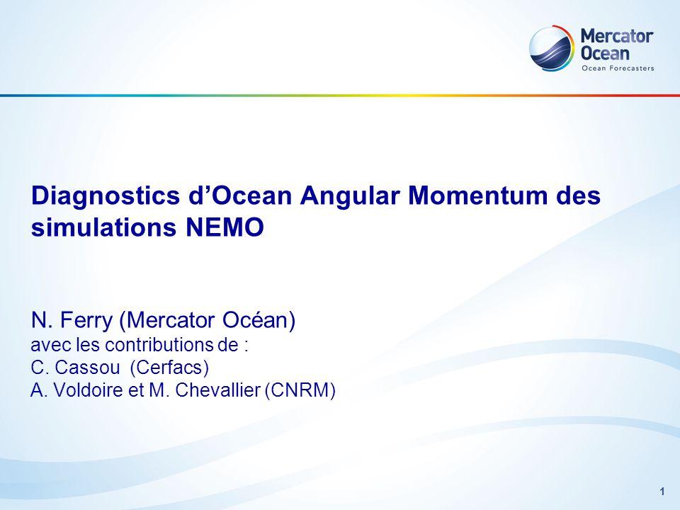 1 Diagnostics dOcean Angular Momentum des simulations NEMO N. Ferry (Mercator Océan) avec les contributions de : C. Cassou (Cerfacs) A. Voldoire et M.