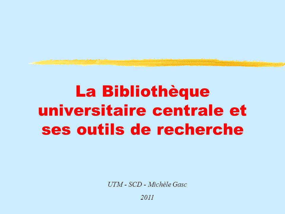 La Bibliothèque universitaire centrale et ses outils de recherche UTM - SCD - Michèle Gasc 2011
