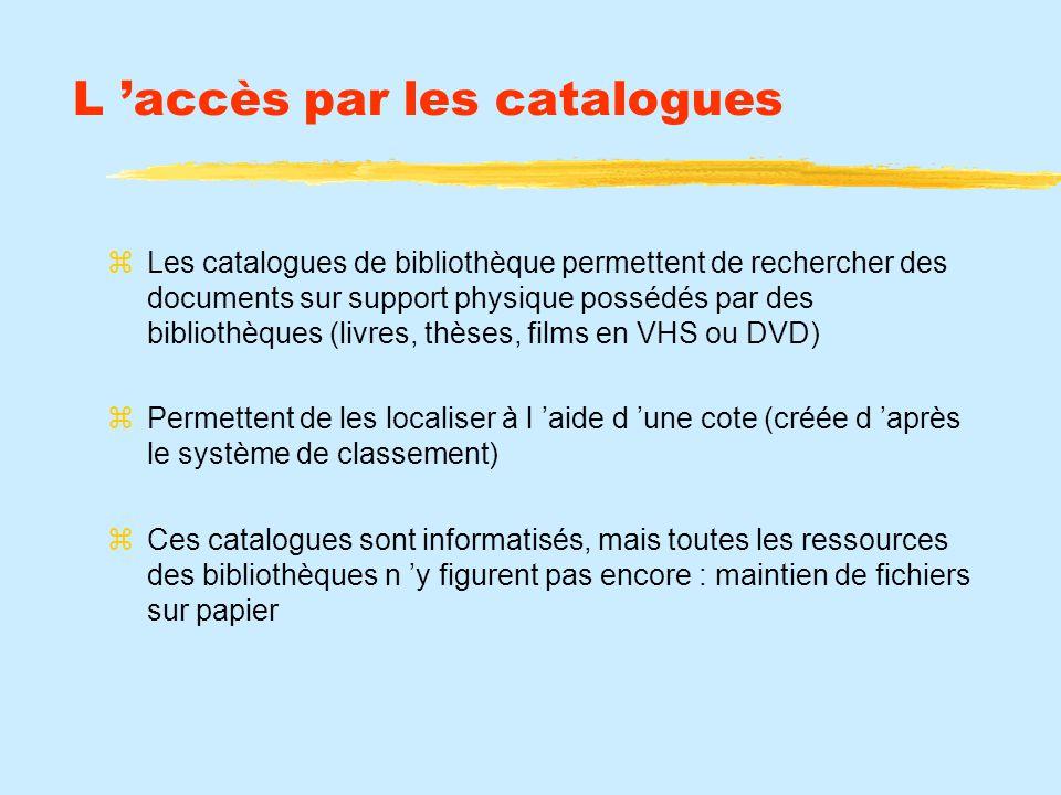 L accès par les catalogues Les catalogues de bibliothèque permettent de rechercher des documents sur support physique possédés par des bibliothèques (livres, thèses, films en VHS ou DVD) Permettent de les localiser à l aide d une cote (créée d après le système de classement) Ces catalogues sont informatisés, mais toutes les ressources des bibliothèques n y figurent pas encore : maintien de fichiers sur papier