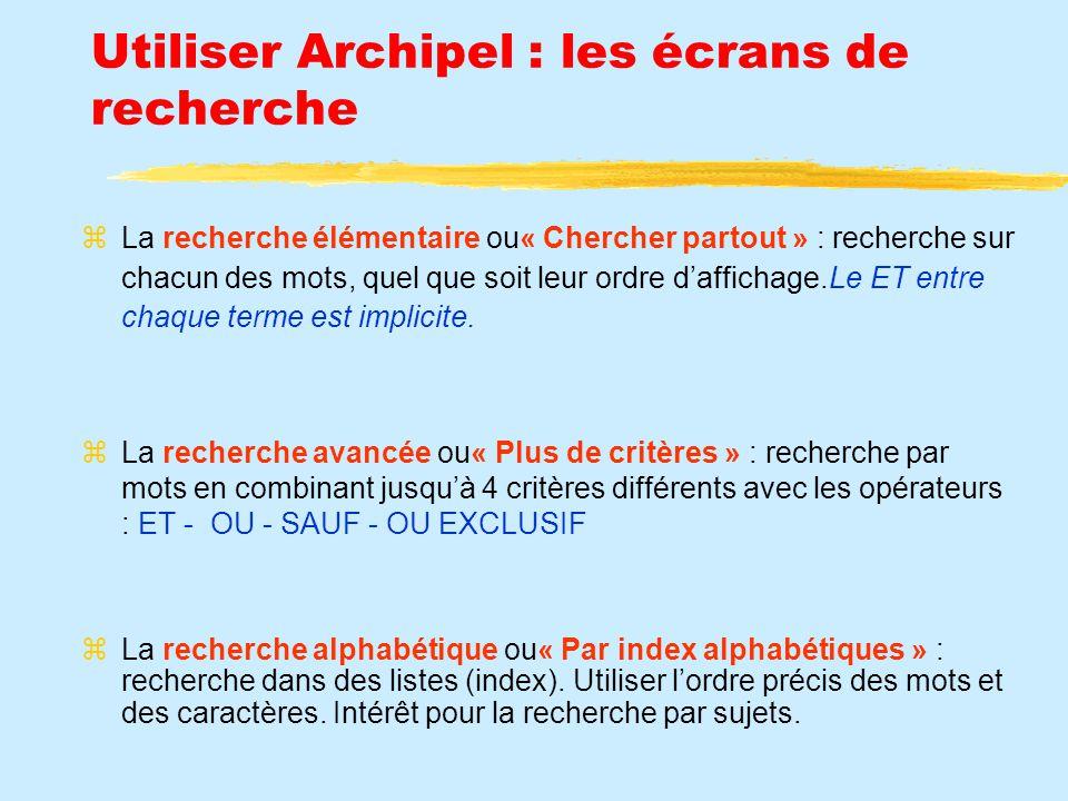 Utiliser Archipel : les écrans de recherche La recherche élémentaire ou« Chercher partout » : recherche sur chacun des mots, quel que soit leur ordre daffichage.Le ET entre chaque terme est implicite.