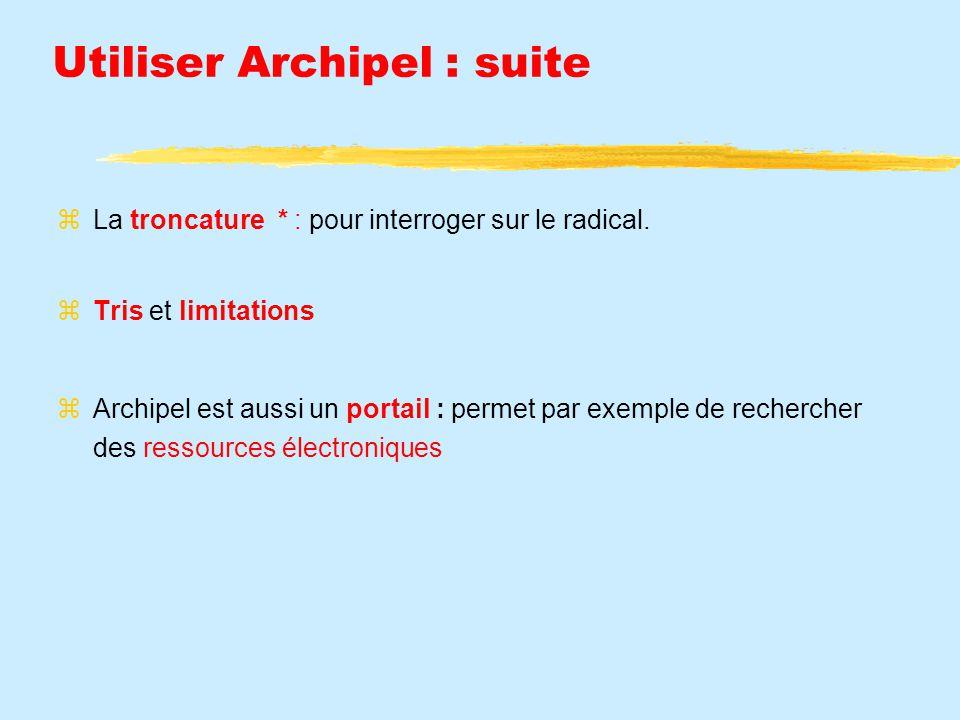 Utiliser Archipel : suite La troncature * : pour interroger sur le radical. Tris et limitations Archipel est aussi un portail : permet par exemple de