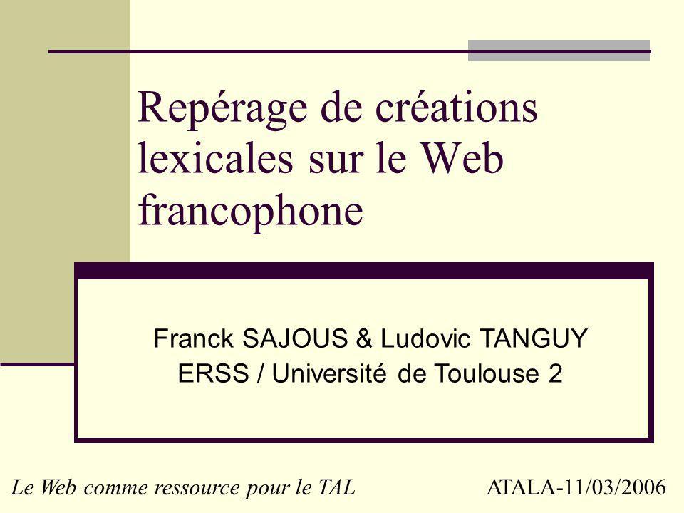 Repérage de créations lexicales sur le Web francophone Franck SAJOUS & Ludovic TANGUY ERSS / Université de Toulouse 2 Le Web comme ressource pour le TAL ATALA-11/03/2006