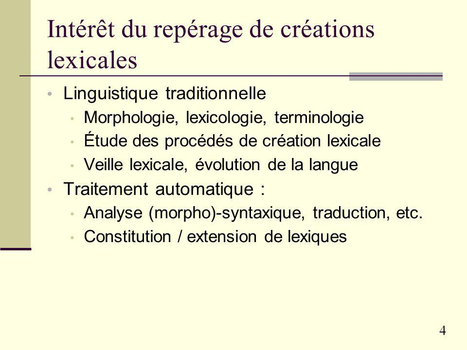 4 Intérêt du repérage de créations lexicales Linguistique traditionnelle Morphologie, lexicologie, terminologie Étude des procédés de création lexicale Veille lexicale, évolution de la langue Traitement automatique : Analyse (morpho)-syntaxique, traduction, etc.