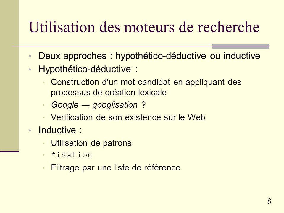 8 Utilisation des moteurs de recherche Deux approches : hypothético-déductive ou inductive Hypothético-déductive : Construction d un mot-candidat en appliquant des processus de création lexicale Google googlisation .