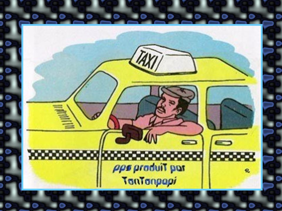 Et la mère: Bien sûr, comment crois-tu qu'ils naissent les chauffeurs de taxi ?