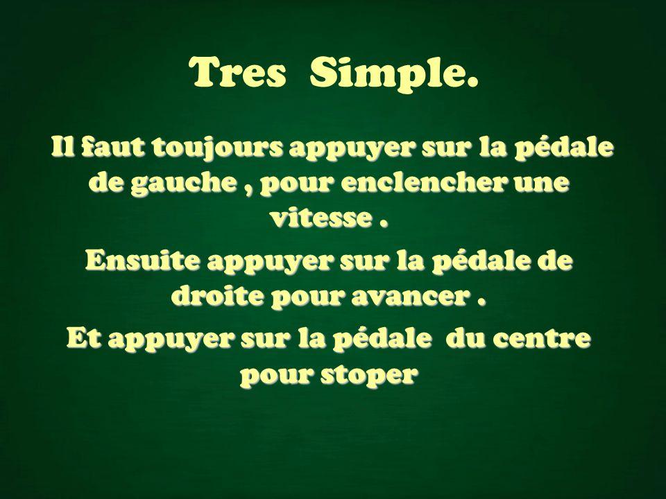 Tres Simple.Il faut toujours appuyer sur la pédale de gauche, pour enclencher une vitesse.