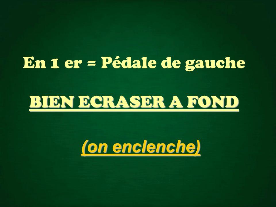 En 1 er = Pédale de gauche BIEN ECRASER A FOND (on enclenche)