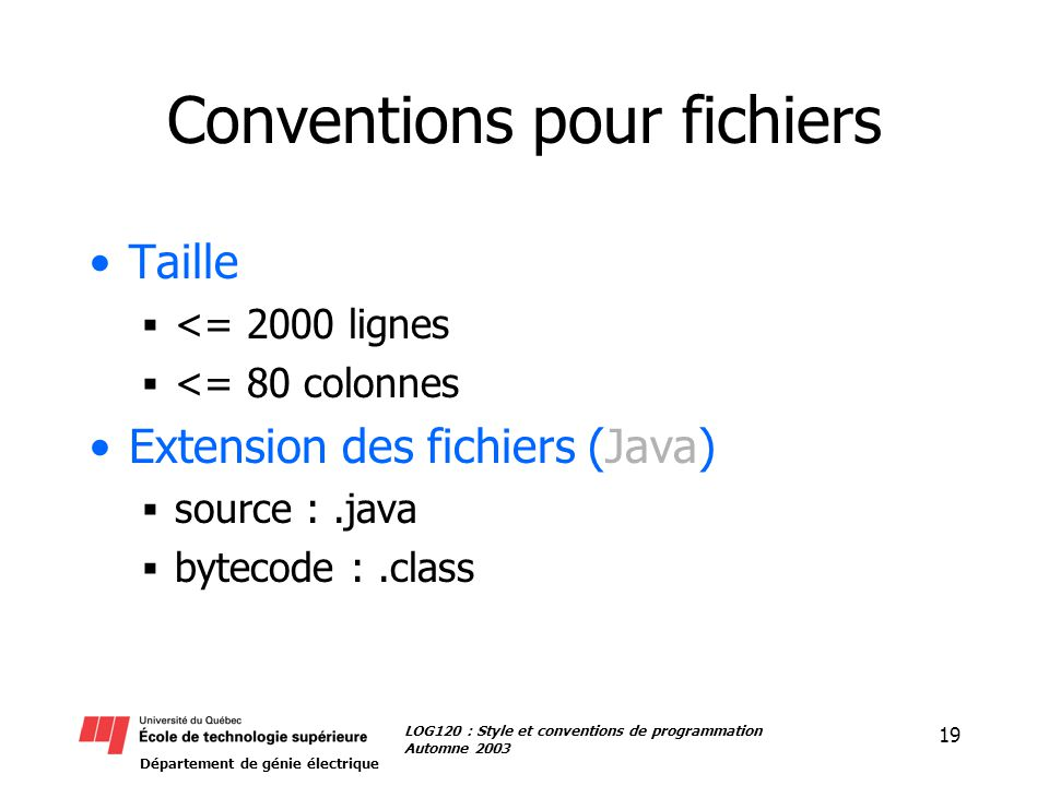 Département de génie électrique 19 LOG120 : Style et conventions de programmation Automne 2003 Conventions pour fichiers Taille <= 2000 lignes <= 80 colonnes Extension des fichiers (Java) source :.java bytecode :.class