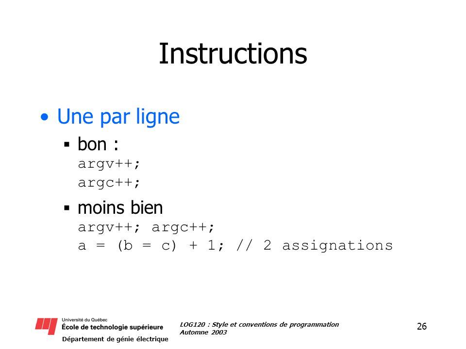 Département de génie électrique 26 LOG120 : Style et conventions de programmation Automne 2003 Instructions Une par ligne bon : argv++; argc++; moins bien argv++; argc++; a = (b = c) + 1; // 2 assignations