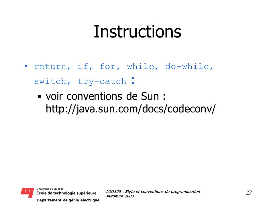 Département de génie électrique 27 LOG120 : Style et conventions de programmation Automne 2003 Instructions return, if, for, while, do-while, switch, try-catch : voir conventions de Sun : http://java.sun.com/docs/codeconv/